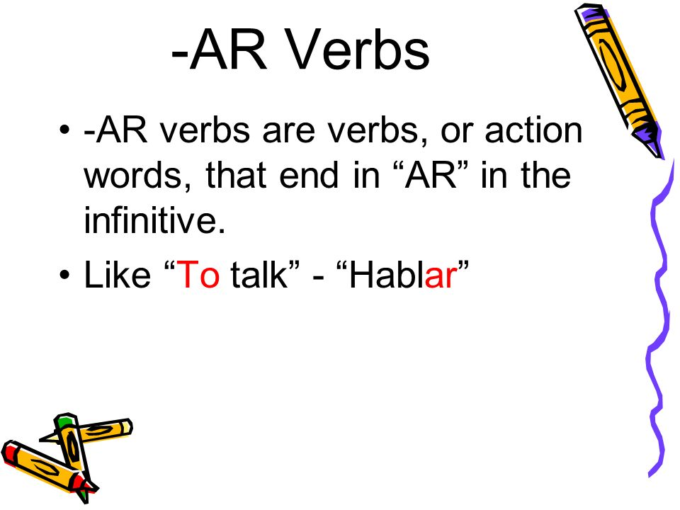 -AR verbs are verbs, or action words, that end in AR in the infinitive. Like To talk - Hablar