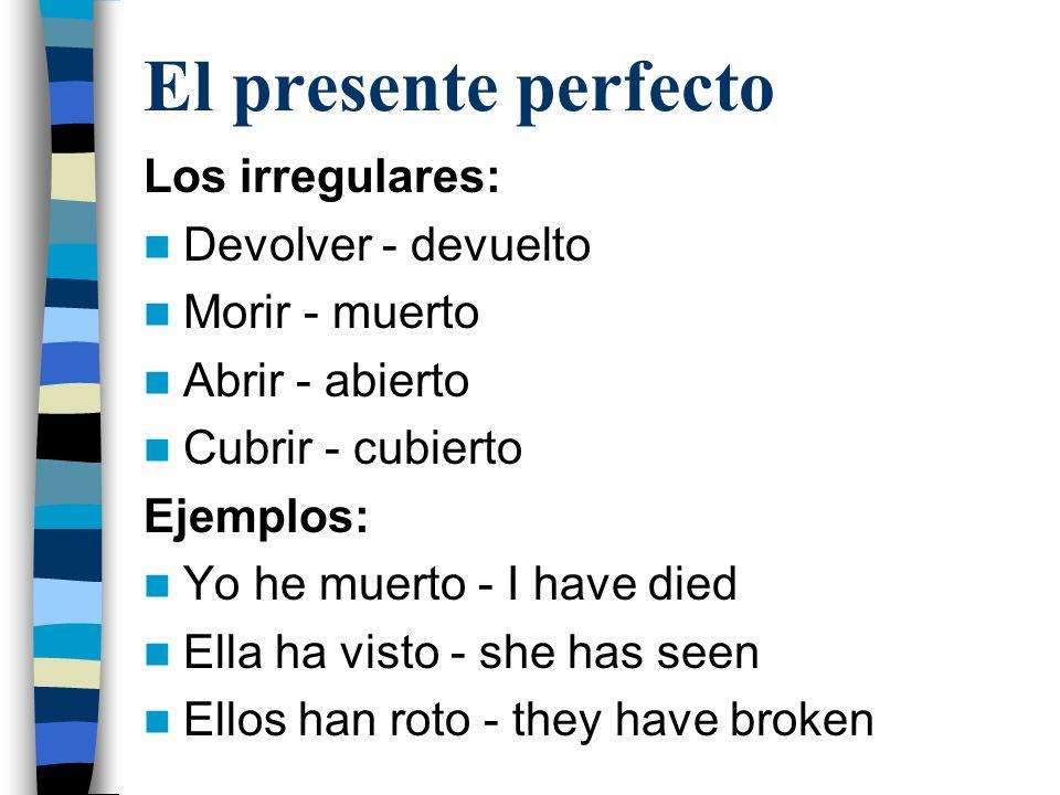 El presente perfecto Los irregulares: Devolver - devuelto Morir - muerto Abrir - abierto Cubrir - cubierto Ejemplos: Yo he muerto - I have died Ella ha visto - she has seen Ellos han roto - they have broken