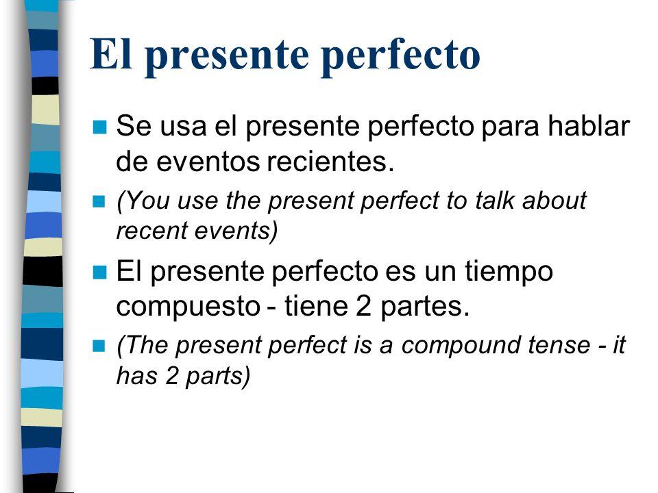 El presente perfecto Para formarlo: haber + past participle Formas de haber: –Yo he –Tú has –Él/ella/ud ha –Nosotros hemos –Vosotros habéis –Ellos/ellas/uds han