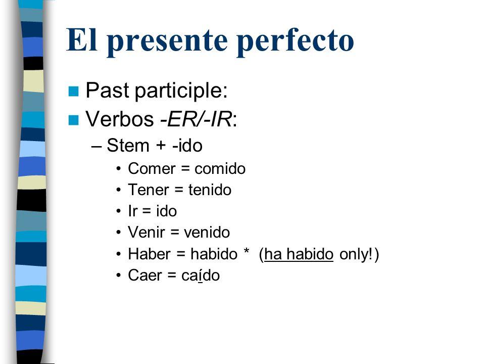 El presente perfecto Past participle: Verbos -ER/-IR: –Stem + -ido Comer = comido Tener = tenido Ir = ido Venir = venido Haber = habido * (ha habido o