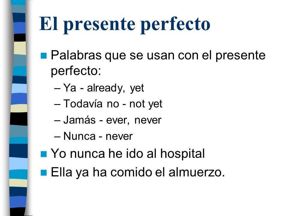El presente perfecto Palabras que se usan con el presente perfecto: –Ya - already, yet –Todavía no - not yet –Jamás - ever, never –Nunca - never Yo nunca he ido al hospital Ella ya ha comido el almuerzo.