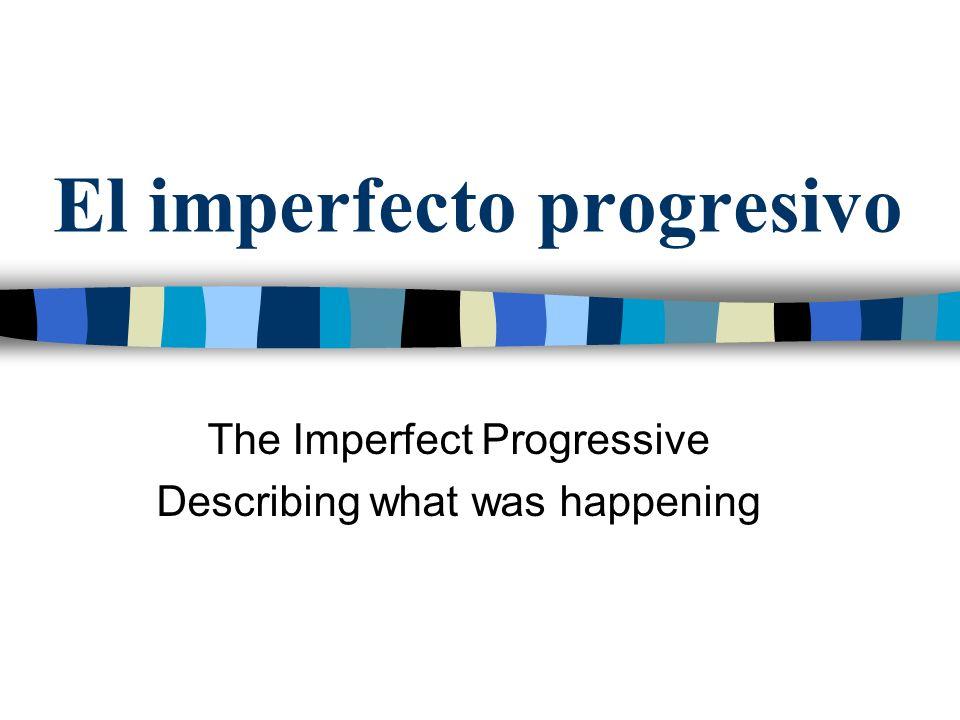 El imperfecto progresivo Se usa el imperfecto progresivo para expresar algo que estaba teniendo lugar en el pasado.
