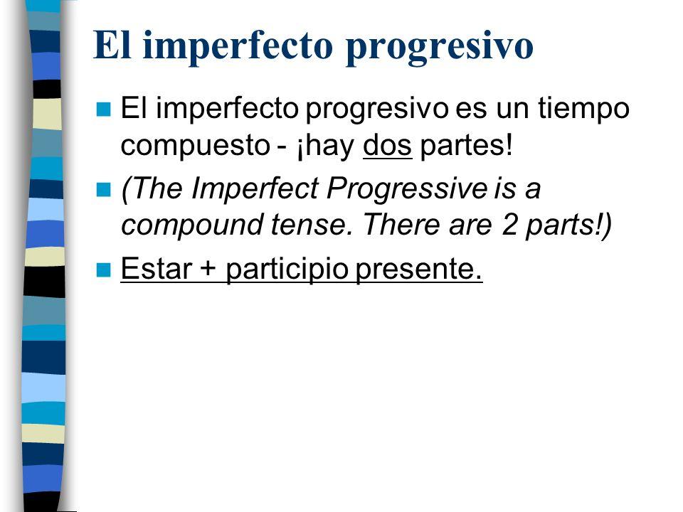 El imperfecto progresivo Parte 1: Estar Estar en el imperfecto: –Yo estaba –Tú estabas –Él/ella/ud estaba –Nosotros estábamos –Vosotros estabais –Ellos/ellas/uds estaban