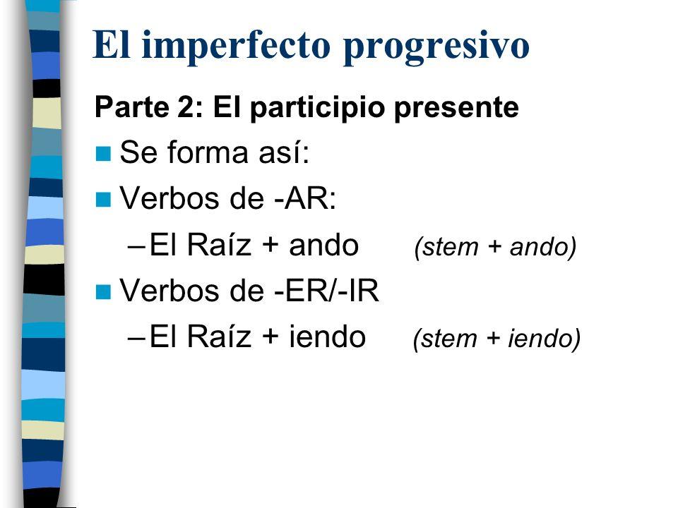 El imperfecto progresivo Parte 2: El participio presente Se forma así: Verbos de -AR: –El Raíz + ando (stem + ando) Verbos de -ER/-IR –El Raíz + iendo (stem + iendo)