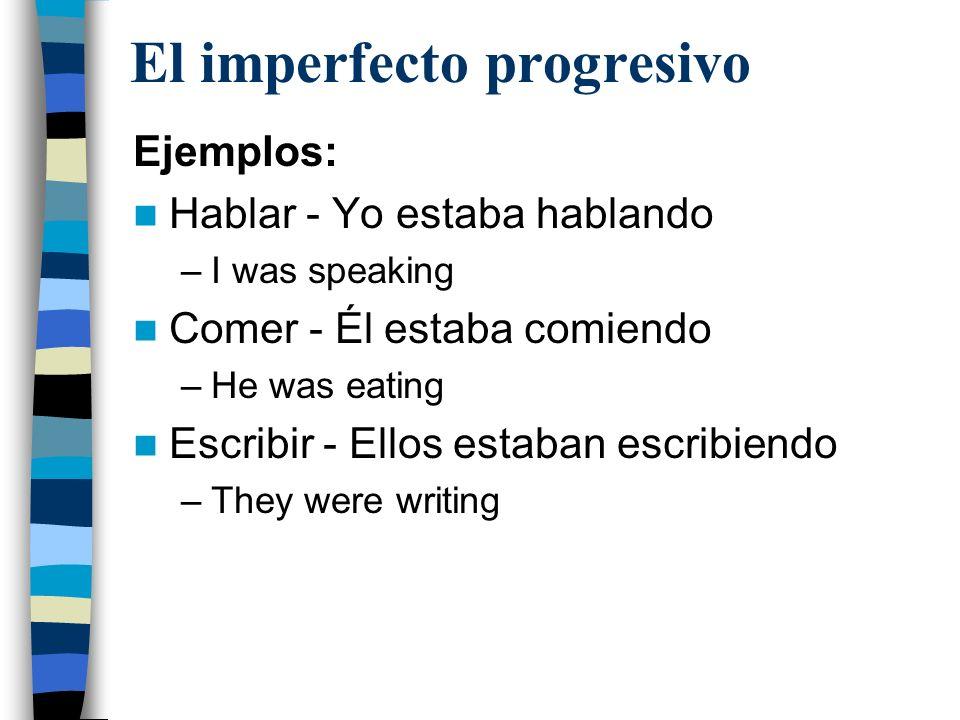 El imperfecto progresivo Ejemplos: Hablar - Yo estaba hablando –I was speaking Comer - Él estaba comiendo –He was eating Escribir - Ellos estaban escribiendo –They were writing
