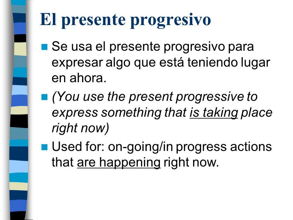 El presente progresivo Se usa el presente progresivo para expresar algo que está teniendo lugar en ahora. (You use the present progressive to express