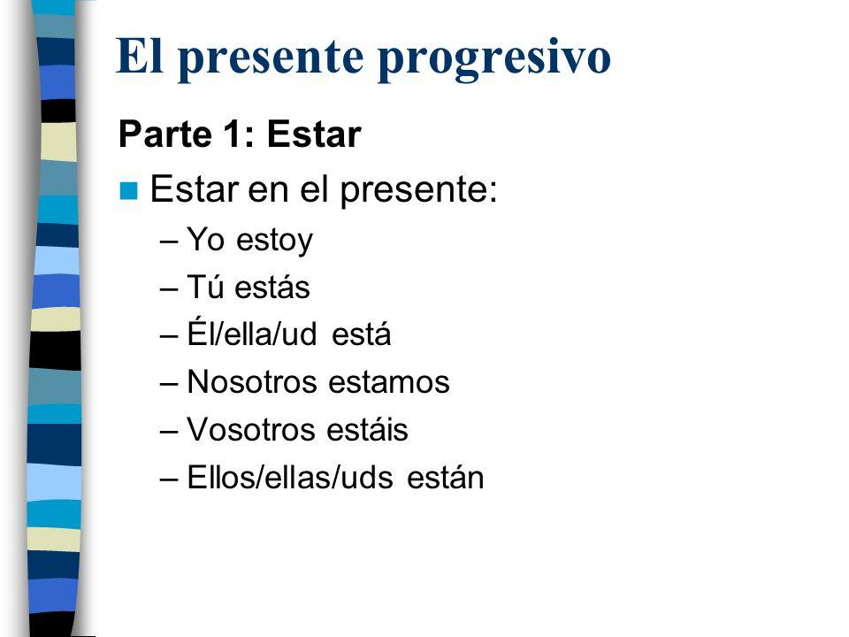 El presente progresivo Parte 1: Estar Estar en el presente: –Yo estoy –Tú estás –Él/ella/ud está –Nosotros estamos –Vosotros estáis –Ellos/ellas/uds e