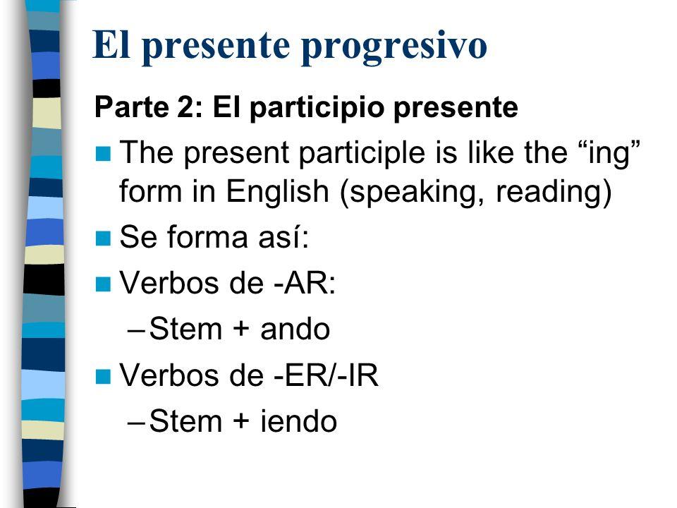 El presente progresivo Parte 2: El participio presente The present participle is like the ing form in English (speaking, reading) Se forma así: Verbos