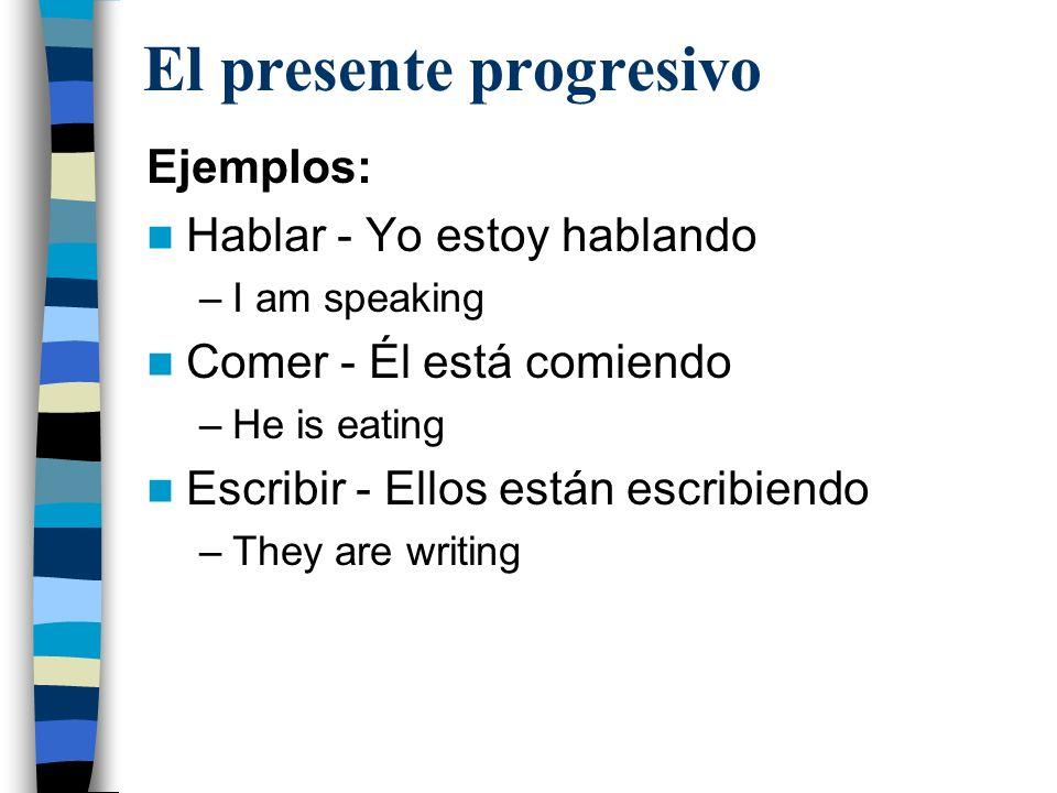 El presente progresivo Ejemplos: Hablar - Yo estoy hablando –I am speaking Comer - Él está comiendo –He is eating Escribir - Ellos están escribiendo –