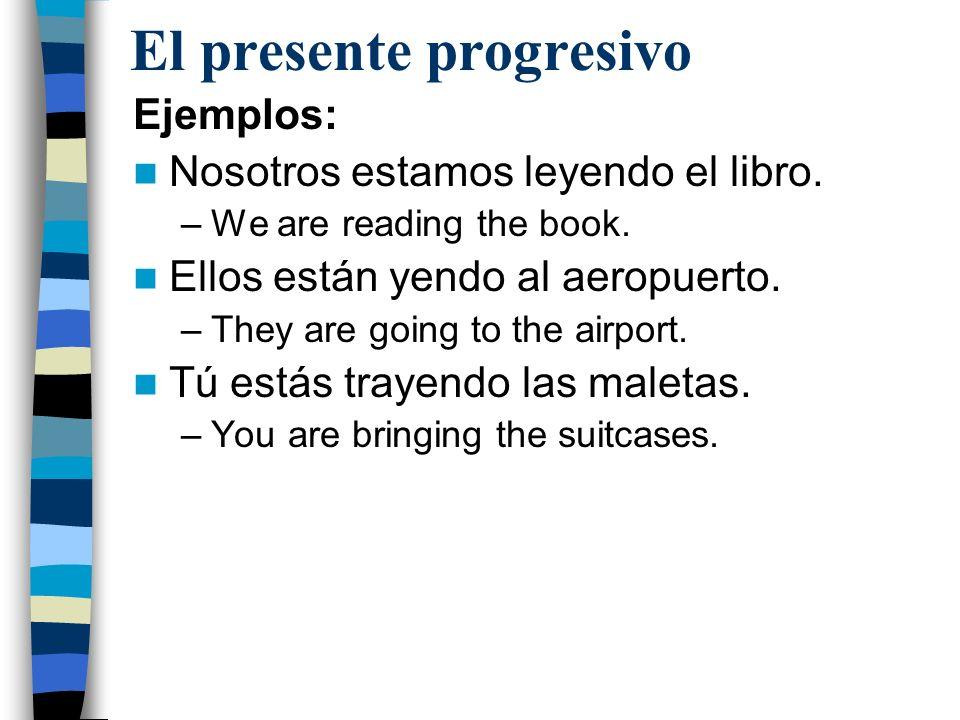 El presente progresivo Ejemplos: Nosotros estamos leyendo el libro. –We are reading the book. Ellos están yendo al aeropuerto. –They are going to the
