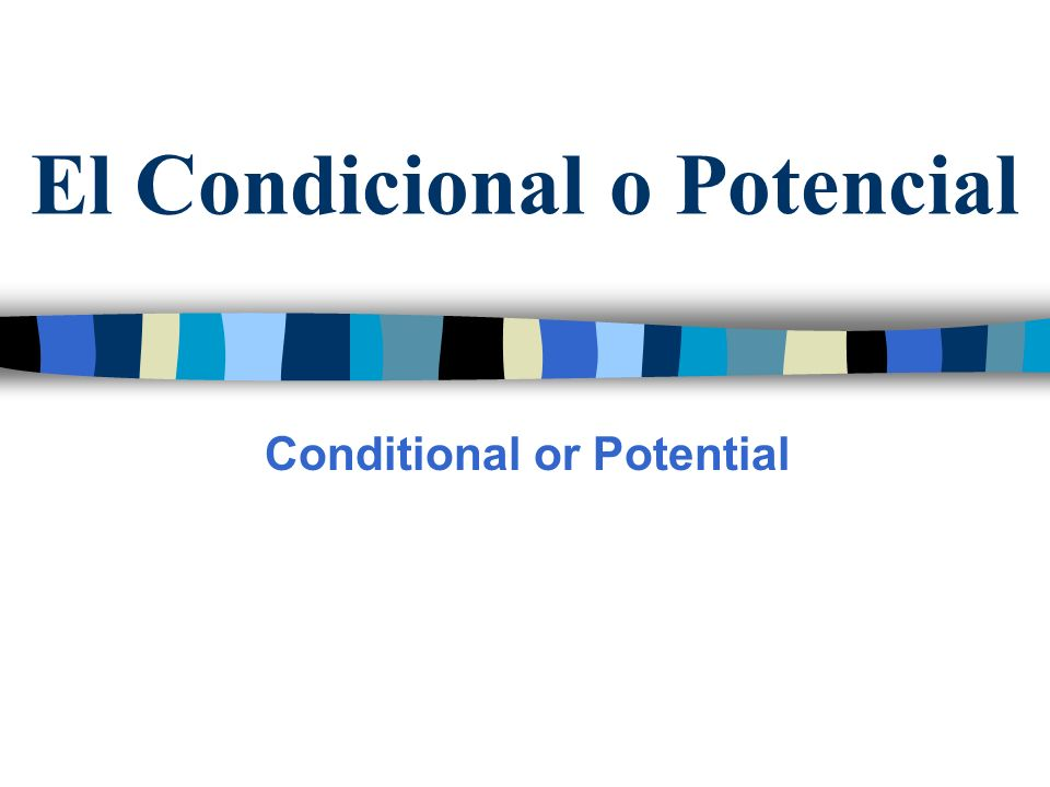 El Condicional o Potencial Conditional or Potential