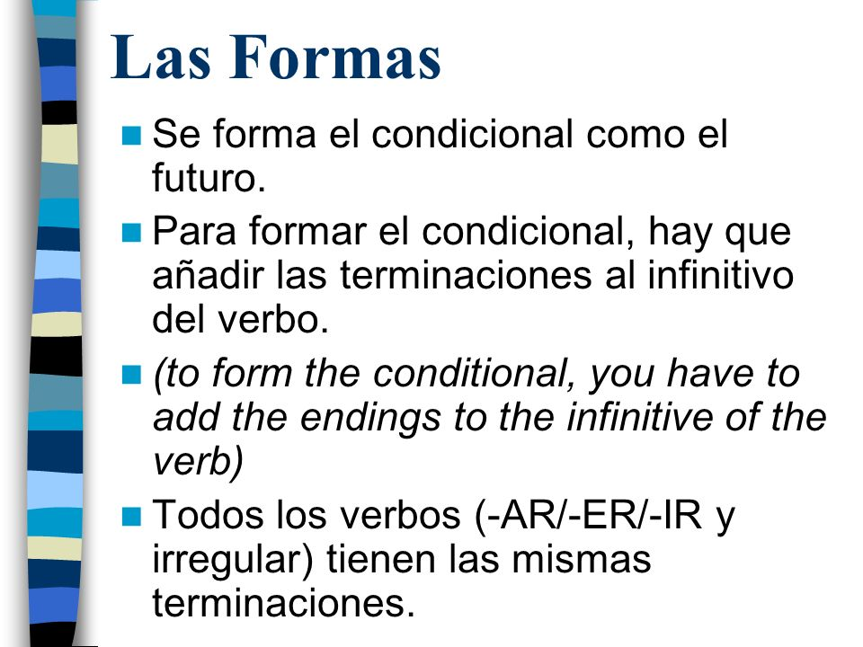 Las Formas Se forma el condicional como el futuro. Para formar el condicional, hay que añadir las terminaciones al infinitivo del verbo. (to form the