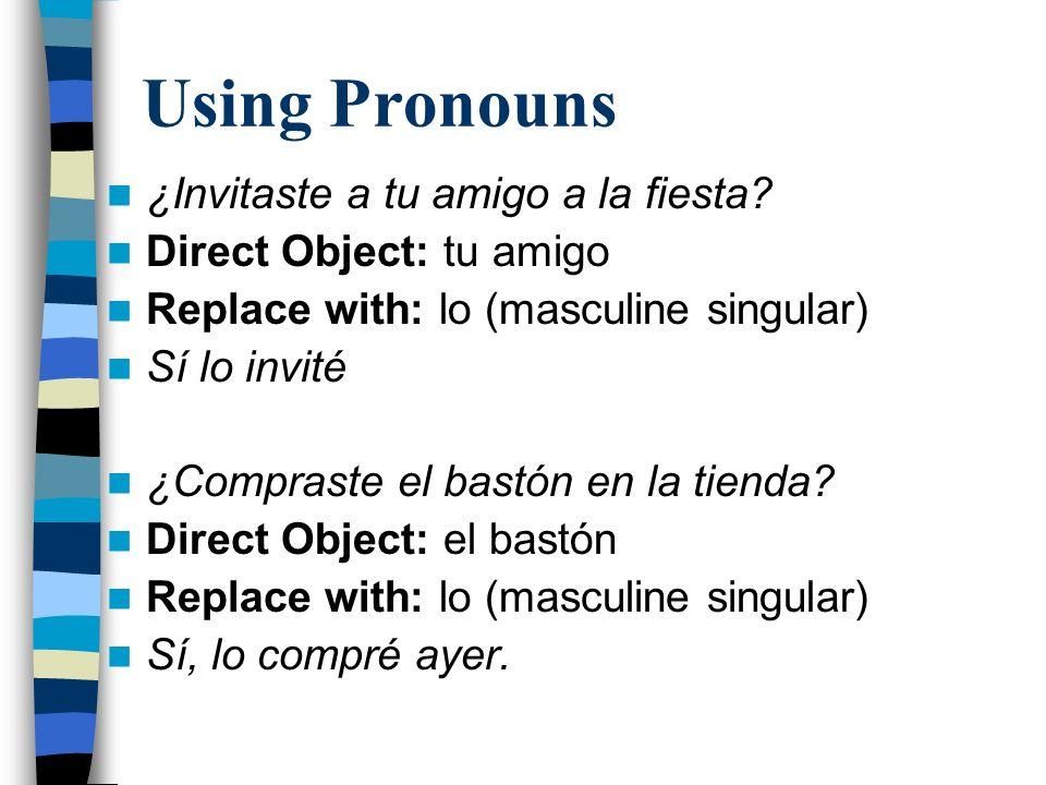 Using Pronouns ¿Invitaste a tu amigo a la fiesta? Direct Object: tu amigo Replace with: lo (masculine singular) Sí lo invité ¿Compraste el bastón en l