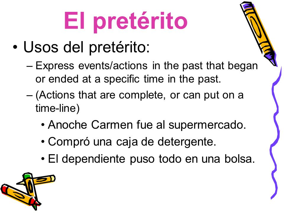 El pretérito Usos del pretérito: –Express events/actions in the past that began or ended at a specific time in the past. –(Actions that are complete,