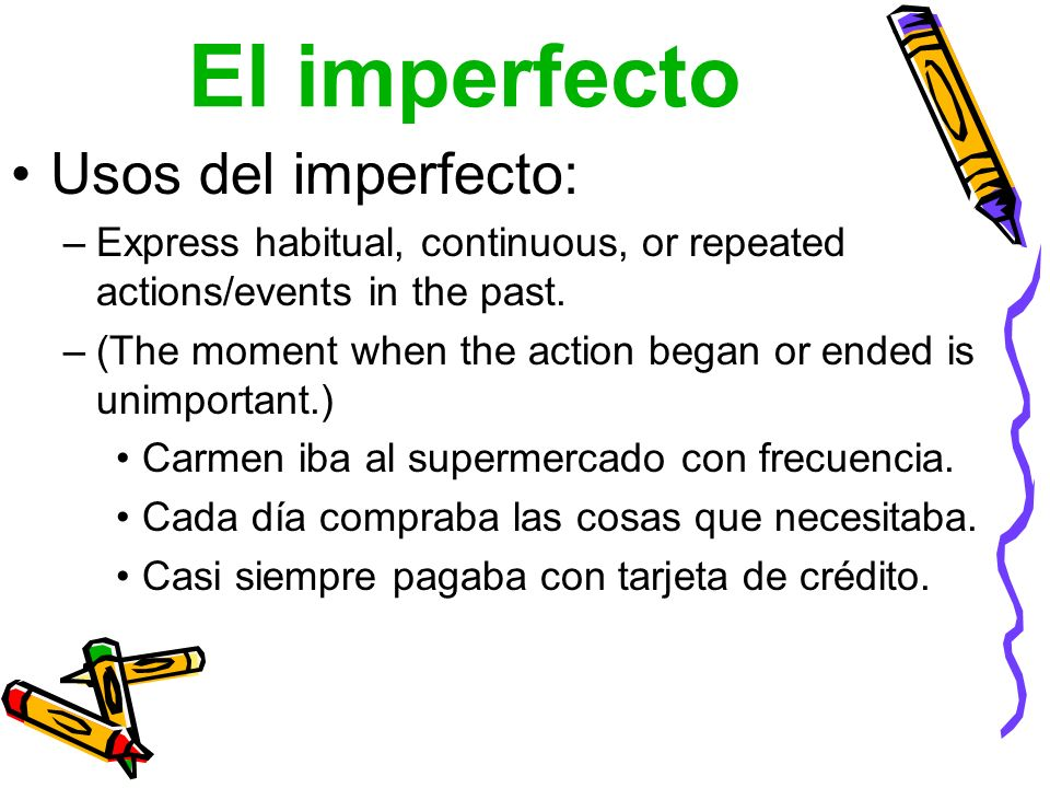 El imperfecto Usos del imperfecto: –Express habitual, continuous, or repeated actions/events in the past. –(The moment when the action began or ended
