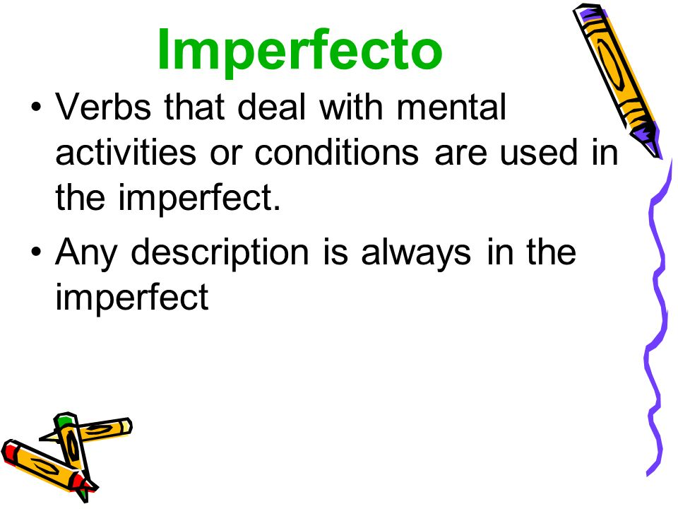 El imperfecto These verbs will almost always be in the imperfect tense: Creer - to believe Desear - to desire Querer* - to want Tener ganas de - to feel like Pensar - to think Preferir - to prefer Poder* - to be able to Saber* - to know