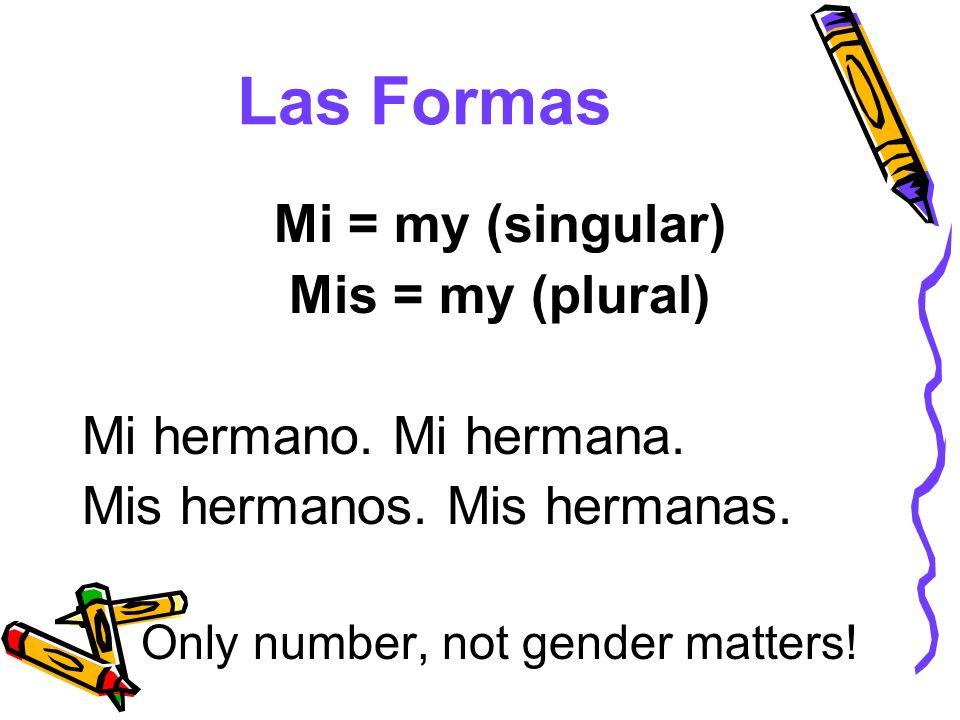 Las Formas Mi = my (singular) Mis = my (plural) Mi hermano. Mi hermana. Mis hermanos. Mis hermanas. Only number, not gender matters!