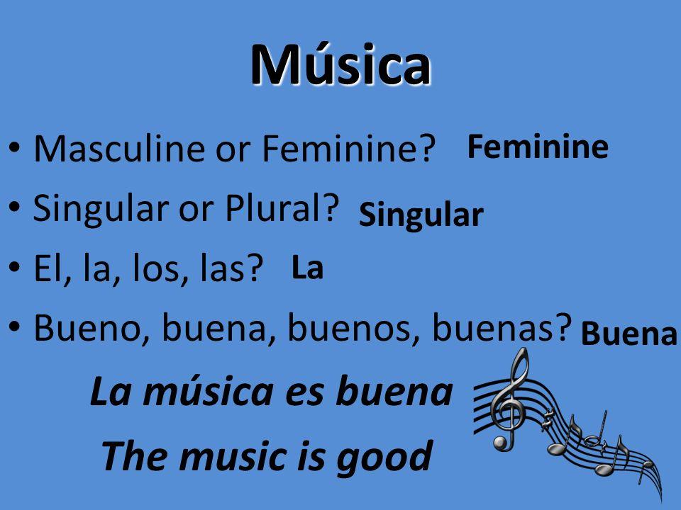 Música Masculine or Feminine? Singular or Plural? El, la, los, las? Bueno, buena, buenos, buenas? La música es buena The music is good Feminine Singul