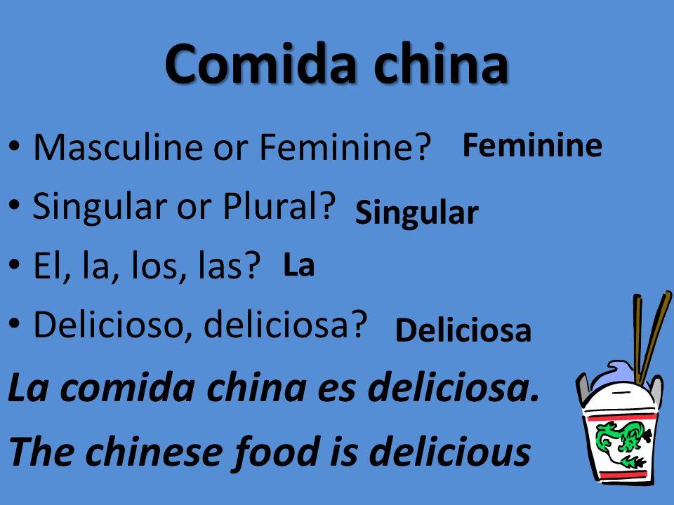 Comida china Masculine or Feminine? Singular or Plural? El, la, los, las? Delicioso, deliciosa? La comida china es deliciosa. The chinese food is deli