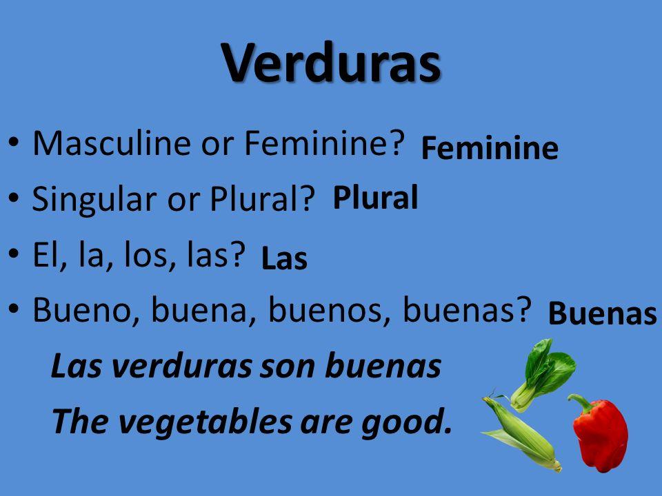 Verduras Masculine or Feminine? Singular or Plural? El, la, los, las? Bueno, buena, buenos, buenas? Las verduras son buenas The vegetables are good. F