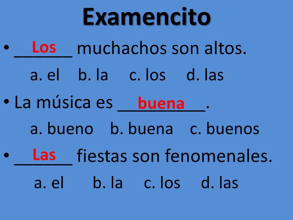 Examencito ______ muchachos son altos. a. el b. la c. los d. las La música es _________. a. bueno b. buena c. buenos ______ fiestas son fenomenales. a