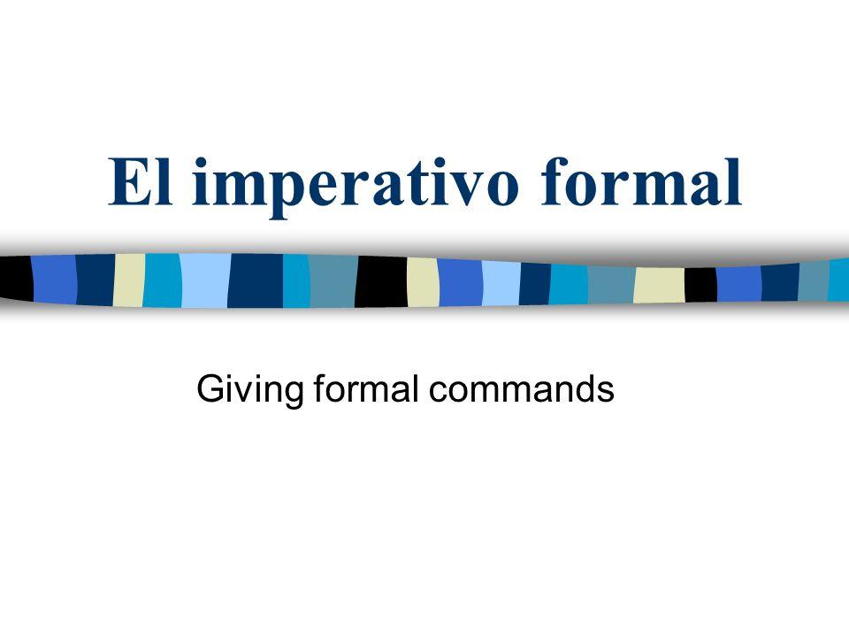El imperativo formal Se usa el imperativo formal para hacer mandatos.