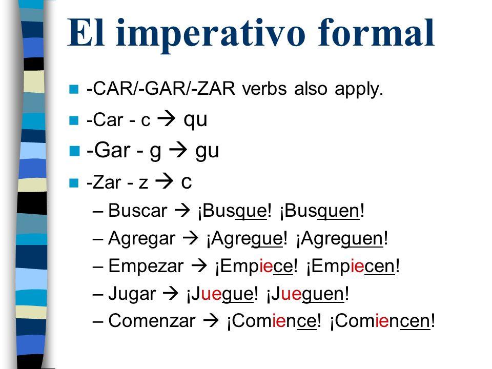 El imperativo formal -CAR/-GAR/-ZAR verbs also apply. -Car - c qu -Gar - g gu -Zar - z c –Buscar ¡Busque! ¡Busquen! –Agregar ¡Agregue! ¡Agreguen! –Emp