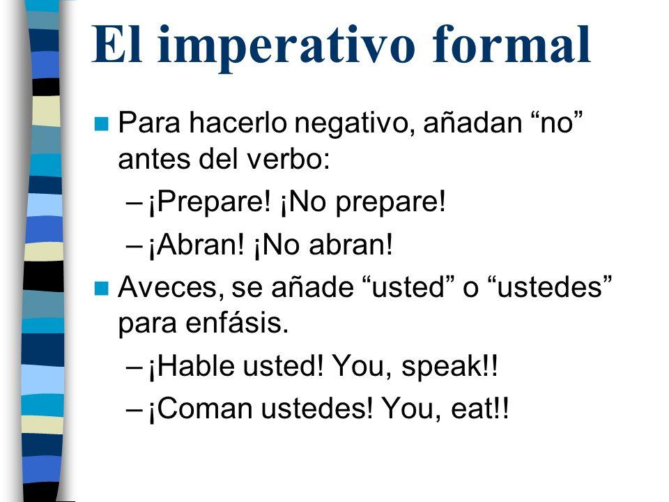 El imperativo formal Para hacerlo negativo, añadan no antes del verbo: –¡Prepare! ¡No prepare! –¡Abran! ¡No abran! Aveces, se añade usted o ustedes pa