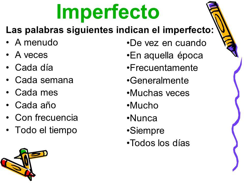 Imperfecto Las palabras siguientes indican el imperfecto: A menudo A veces Cada día Cada semana Cada mes Cada año Con frecuencia Todo el tiempo De vez