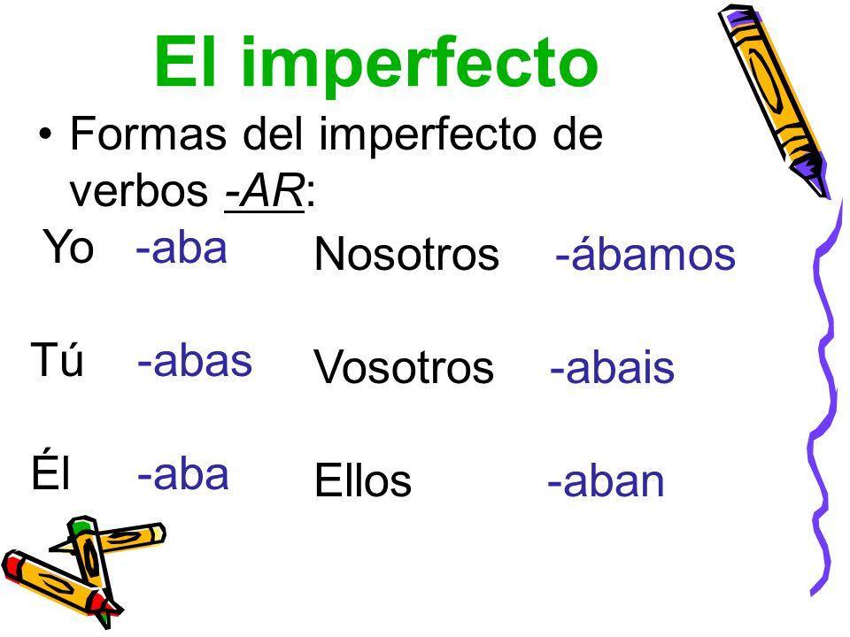 El imperfecto Formas del imperfecto de verbos -AR: Yo -aba Tú -abas Él -aba Nosotros -ábamos Vosotros -abais Ellos -aban