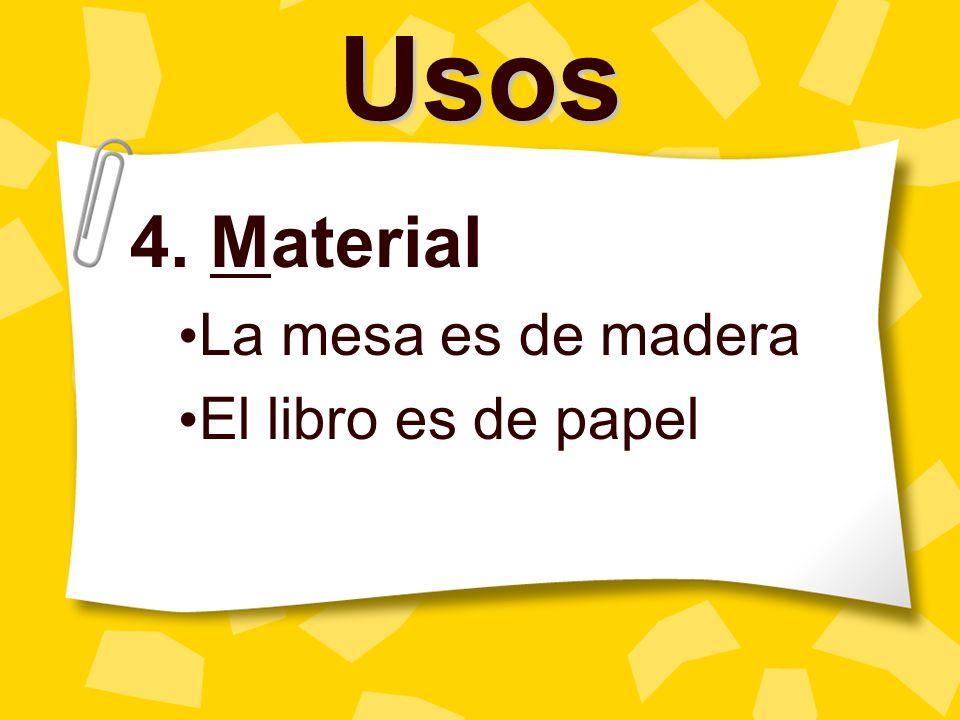 Usos 4. Material La mesa es de madera El libro es de papel