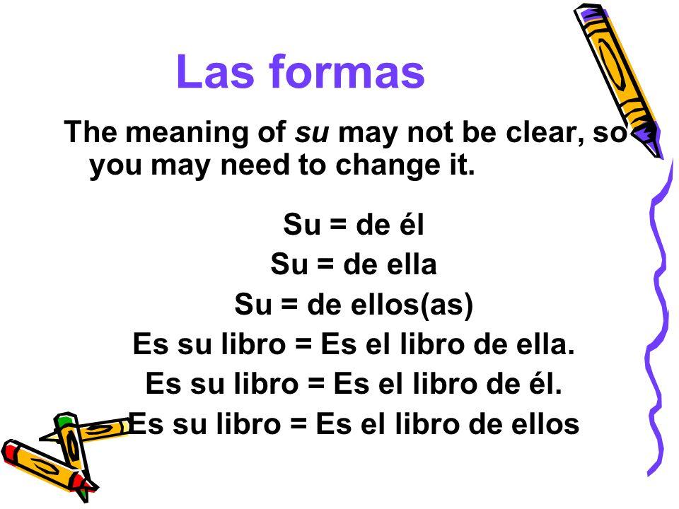 Las formas The meaning of su may not be clear, so you may need to change it. Su = de él Su = de ella Su = de ellos(as) Es su libro = Es el libro de el