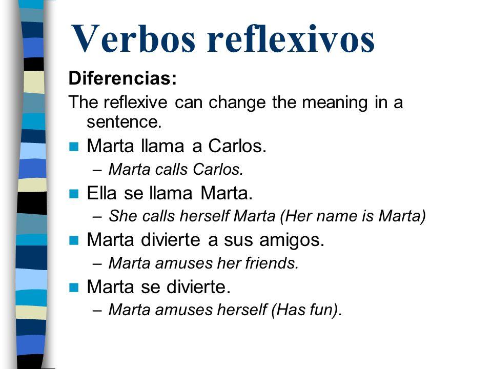 Verbos reflexivos Diferencias: The reflexive can change the meaning in a sentence. Marta llama a Carlos. –Marta calls Carlos. Ella se llama Marta. –Sh