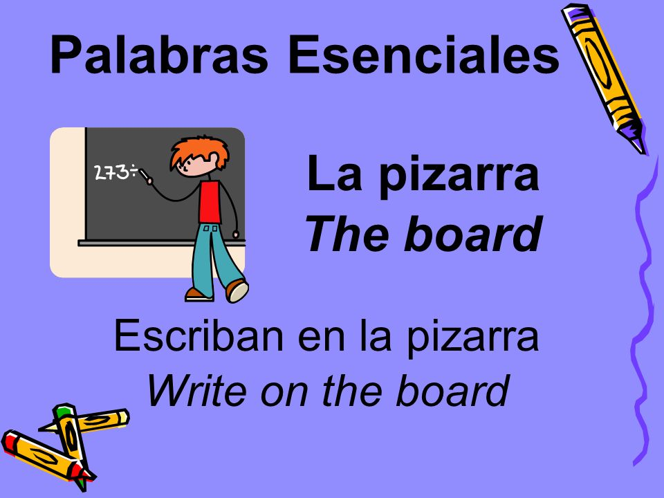 Palabras Esenciales La pizarra Escriban en la pizarra The board Write on the board