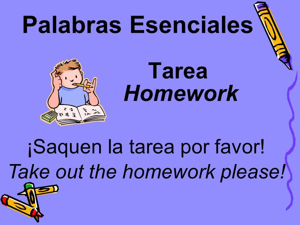 Palabras Esenciales Tarea ¡Saquen la tarea por favor! Homework Take out the homework please!