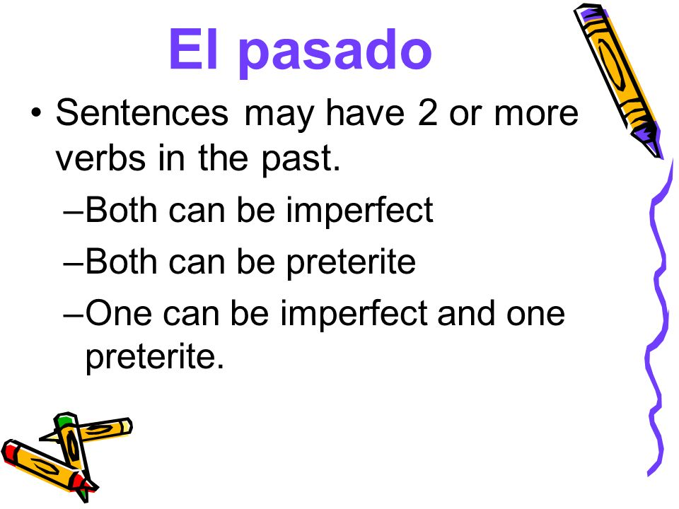 El pasado Sentences may have 2 or more verbs in the past. –Both can be imperfect –Both can be preterite –One can be imperfect and one preterite.