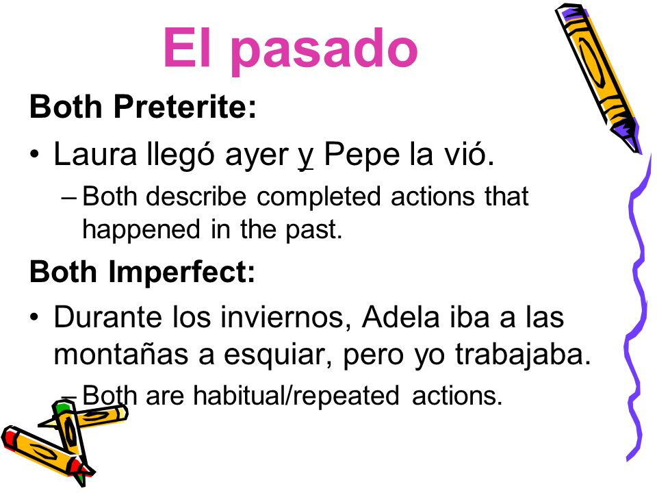 El pasado Both Preterite: Laura llegó ayer y Pepe la vió. –Both describe completed actions that happened in the past. Both Imperfect: Durante los invi