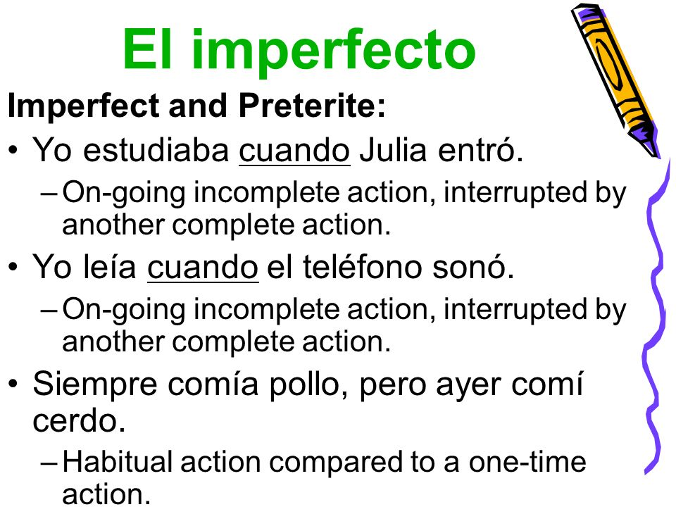 El imperfecto Imperfect and Preterite: Yo estudiaba cuando Julia entró. –On-going incomplete action, interrupted by another complete action. Yo leía c