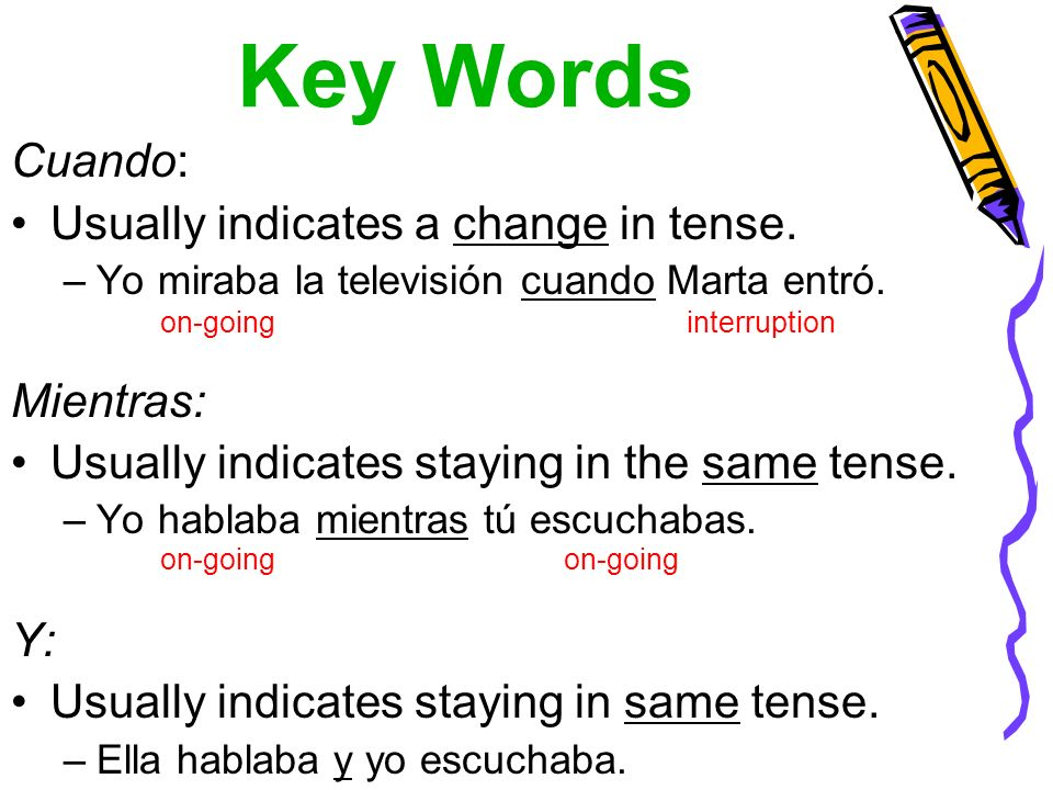 Key Words Cuando: Usually indicates a change in tense. –Yo miraba la televisión cuando Marta entró. Mientras: Usually indicates staying in the same te