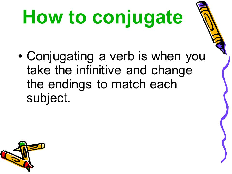 How to conjugate Conjugating a verb is when you take the infinitive and change the endings to match each subject.