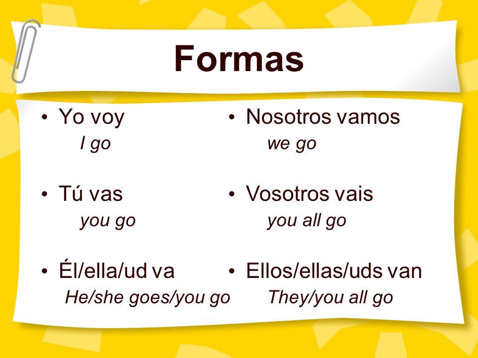 Formas Yo voy I go Tú vas you go Él/ella/ud va He/she goes/you go Nosotros vamos we go Vosotros vais you all go Ellos/ellas/uds van They/you all go