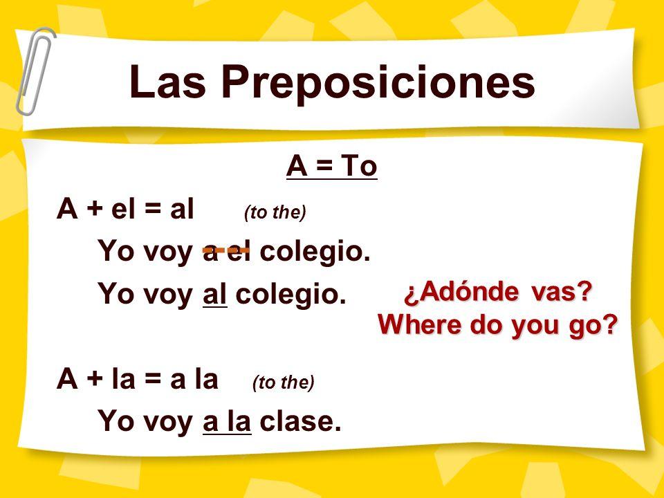 Las Preposiciones A = To A + el = al (to the) Yo voy a el colegio. Yo voy al colegio. A + la = a la (to the) Yo voy a la clase. ---- ¿Adónde vas? Wher