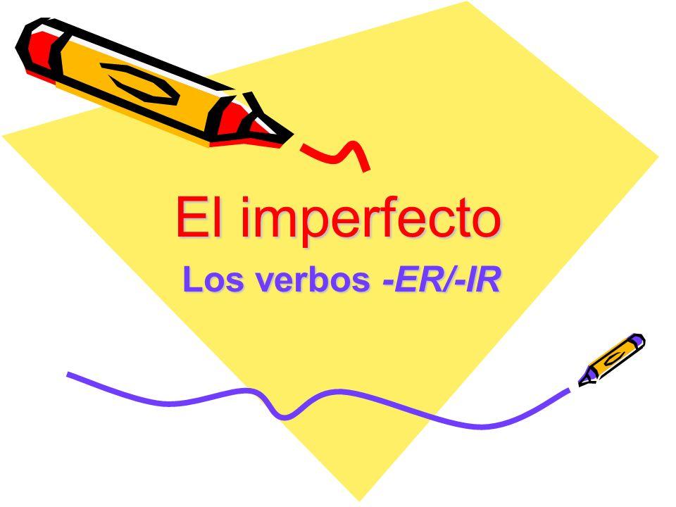 El imperfecto Los verbos -ER/-IR