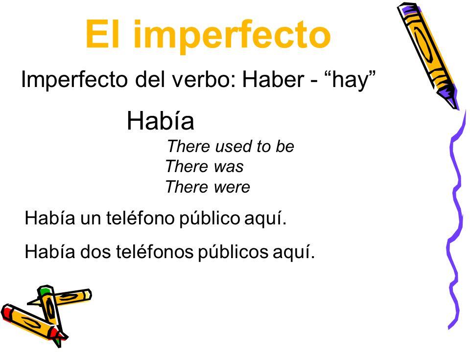 El imperfecto Había There used to be There was There were Imperfecto del verbo: Haber - hay Había un teléfono público aquí. Había dos teléfonos públic