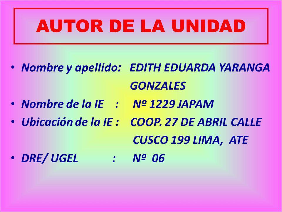 AUTOR DE LA UNIDAD Nombre y apellido : EDITH EDUARDA YARANGA GONZALES Nombre de la IE : Nº 1229 JAPAM Ubicación de la IE : COOP.