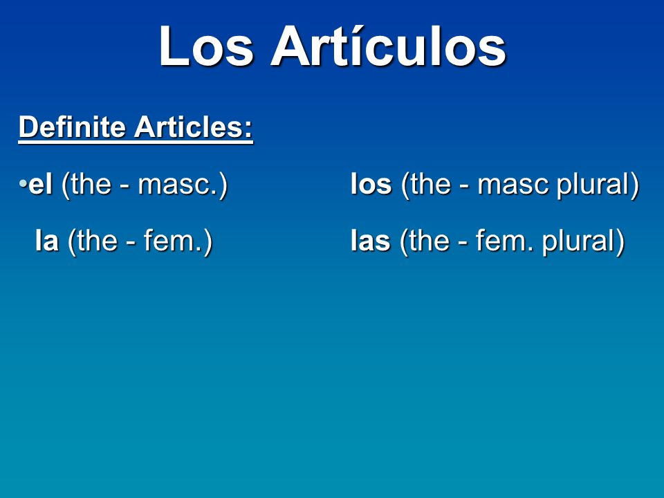 Los Artículos Definite Articles: el (the - masc.)los (the - masc plural)el (the - masc.)los (the - masc plural) la (the - fem.)las (the - fem.