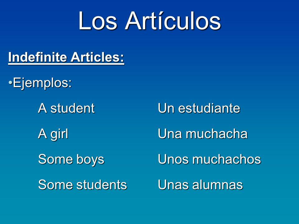 Los Artículos Indefinite Articles: Ejemplos:Ejemplos: A studentUn estudiante A girlUna muchacha A girlUna muchacha Some boysUnos muchachos Some studentsUnas alumnas