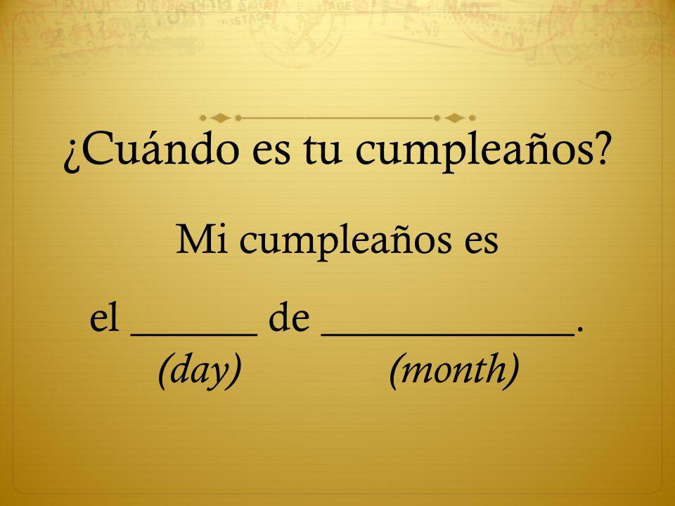 ¿Cuándo es tu cumpleaños? Mi cumpleaños es el ______ de ____________. (day) (month)