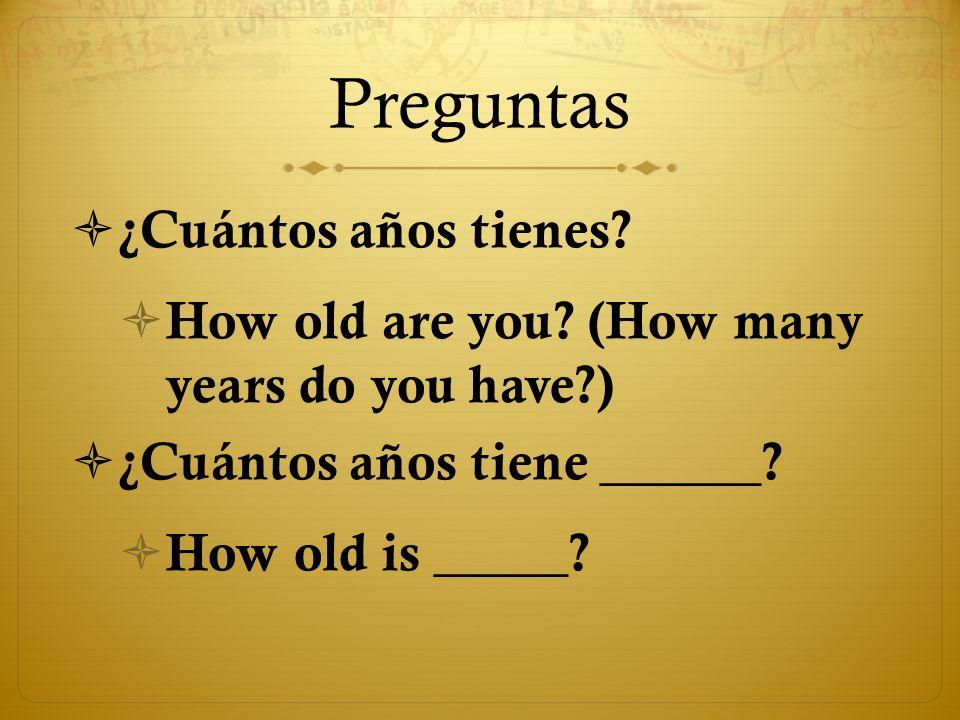 Preguntas ¿Cuántos años tienes? How old are you? (How many years do you have?) ¿Cuántos años tiene ______? How old is _____?
