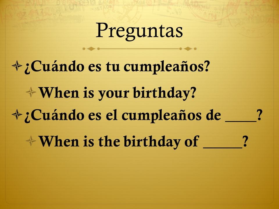 Preguntas ¿Cuándo es tu cumpleaños? When is your birthday? ¿Cuándo es el cumpleaños de ____? When is the birthday of _____?